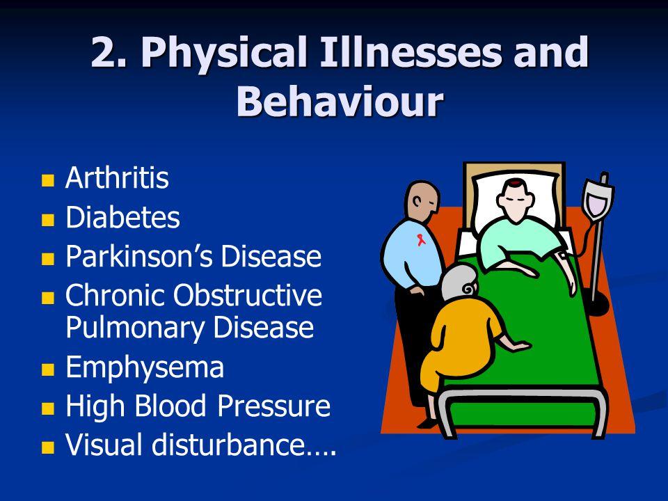 2. Physical Illnesses and Behaviour Arthritis Diabetes Parkinson's Disease Chronic Obstructive Pulmonary Disease Emphysema High Blood Pressure Visual