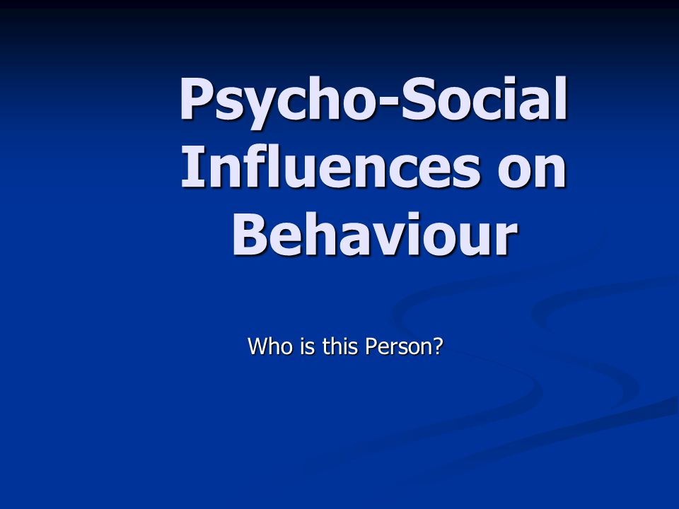 Psycho-Social Influences on Behaviour Who is this Person?