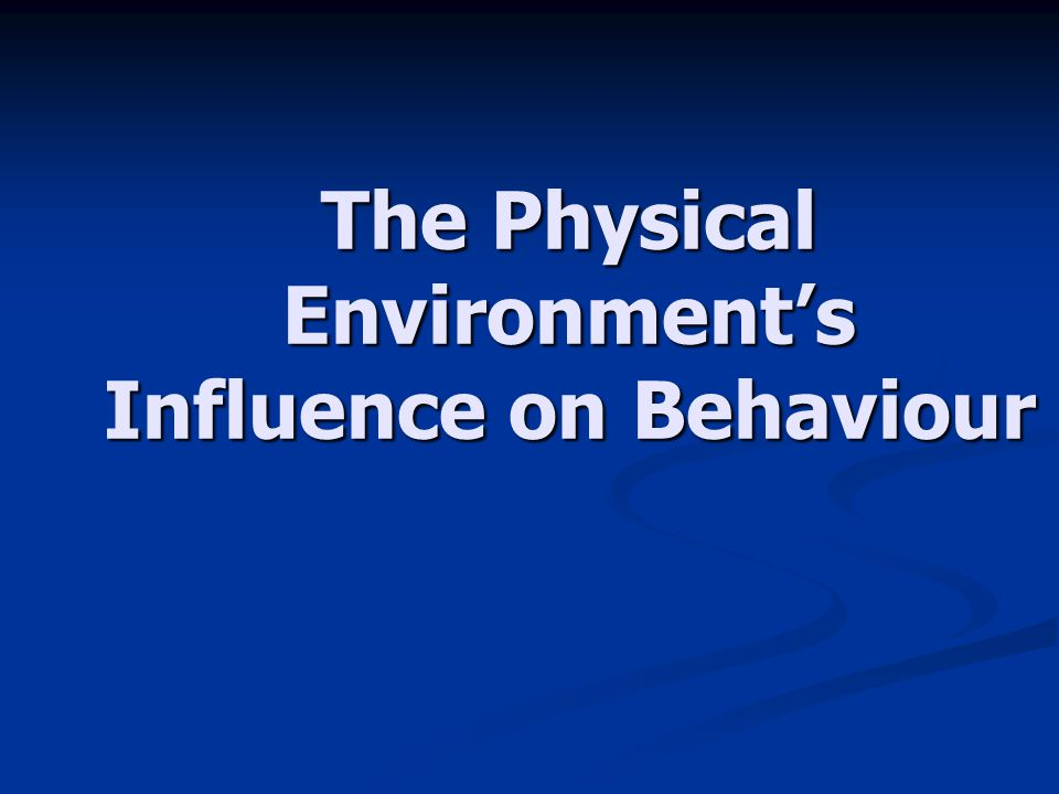 The Physical Environment's Influence on Behaviour