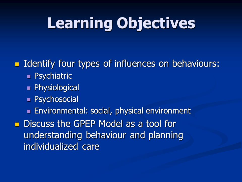 Learning Objectives Identify four types of influences on behaviours: Identify four types of influences on behaviours: Psychiatric Psychiatric Physiological Physiological Psychosocial Psychosocial Environmental: social, physical environment Environmental: social, physical environment Discuss the GPEP Model as a tool for understanding behaviour and planning individualized care Discuss the GPEP Model as a tool for understanding behaviour and planning individualized care