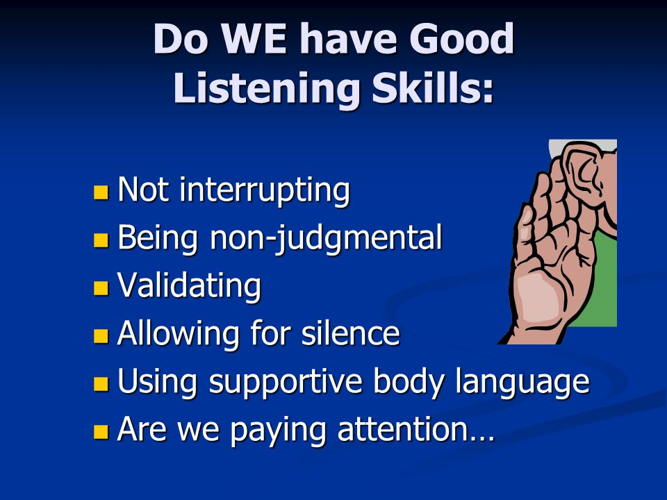 Do WE have Good Listening Skills: Not interrupting Not interrupting Being non-judgmental Being non-judgmental Validating Validating Allowing for silence Allowing for silence Using supportive body language Using supportive body language Are we paying attention… Are we paying attention…