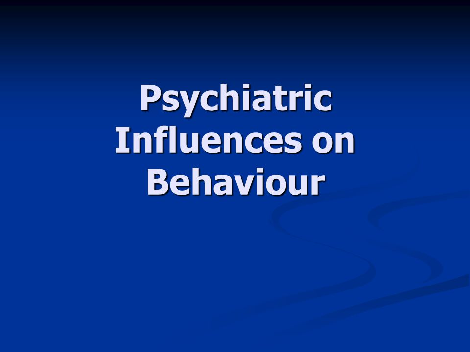 Psychiatric Influences on Behaviour