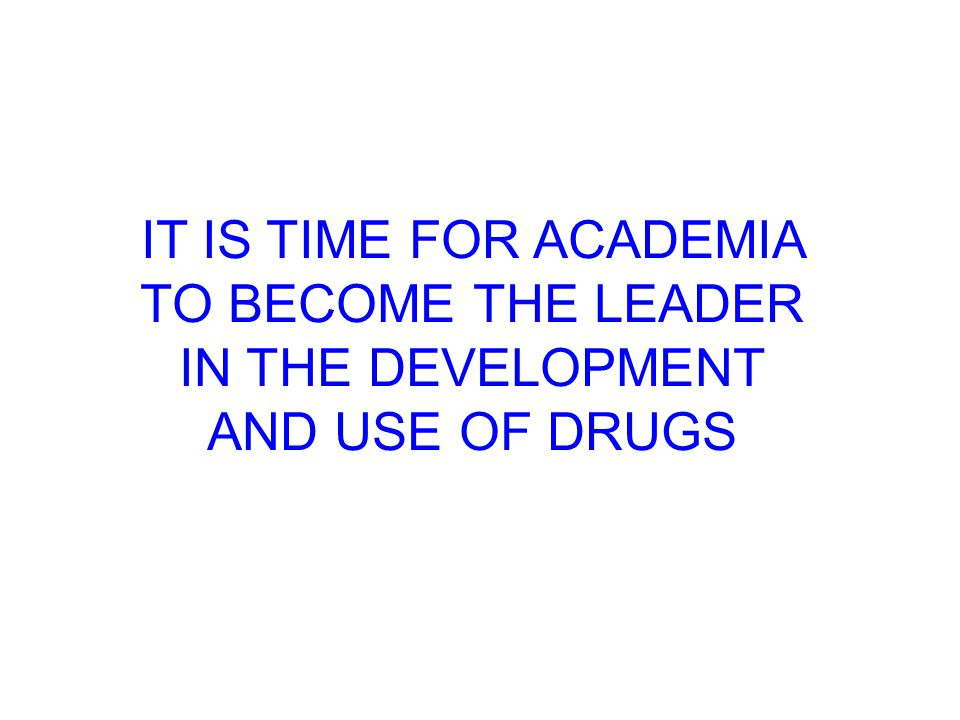 IT IS TIME FOR ACADEMIA TO BECOME THE LEADER IN THE DEVELOPMENT AND USE OF DRUGS
