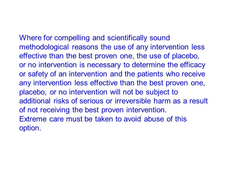 Where for compelling and scientifically sound methodological reasons the use of any intervention less effective than the best proven one, the use of placebo, or no intervention is necessary to determine the efficacy or safety of an intervention and the patients who receive any intervention less effective than the best proven one, placebo, or no intervention will not be subject to additional risks of serious or irreversible harm as a result of not receiving the best proven intervention.