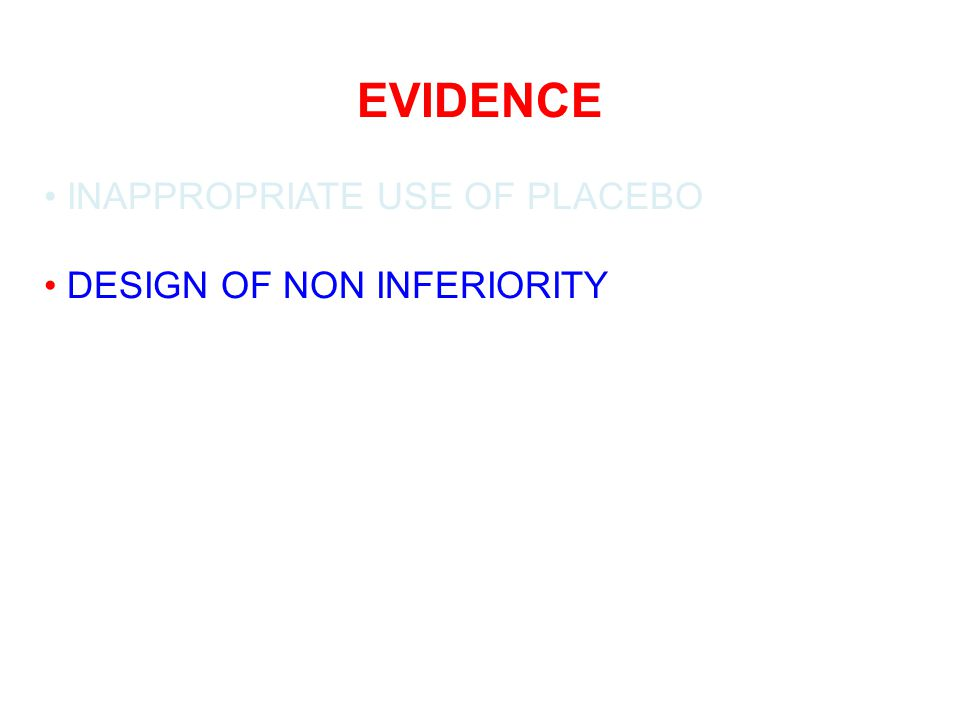 EVIDENCE INAPPROPRIATE USE OF PLACEBO DESIGN OF NON INFERIORITY