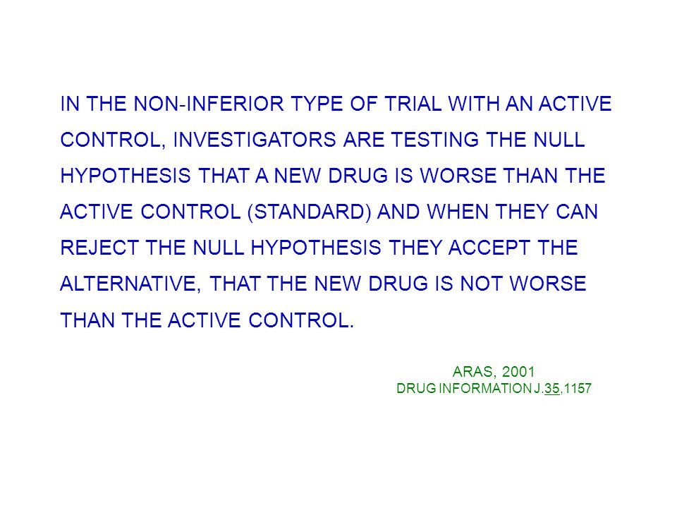 IN THE NON-INFERIOR TYPE OF TRIAL WITH AN ACTIVE CONTROL, INVESTIGATORS ARE TESTING THE NULL HYPOTHESIS THAT A NEW DRUG IS WORSE THAN THE ACTIVE CONTROL (STANDARD) AND WHEN THEY CAN REJECT THE NULL HYPOTHESIS THEY ACCEPT THE ALTERNATIVE, THAT THE NEW DRUG IS NOT WORSE THAN THE ACTIVE CONTROL.