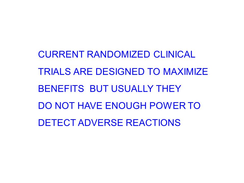 CURRENT RANDOMIZED CLINICAL TRIALS ARE DESIGNED TO MAXIMIZE BENEFITS BUT USUALLY THEY DO NOT HAVE ENOUGH POWER TO DETECT ADVERSE REACTIONS