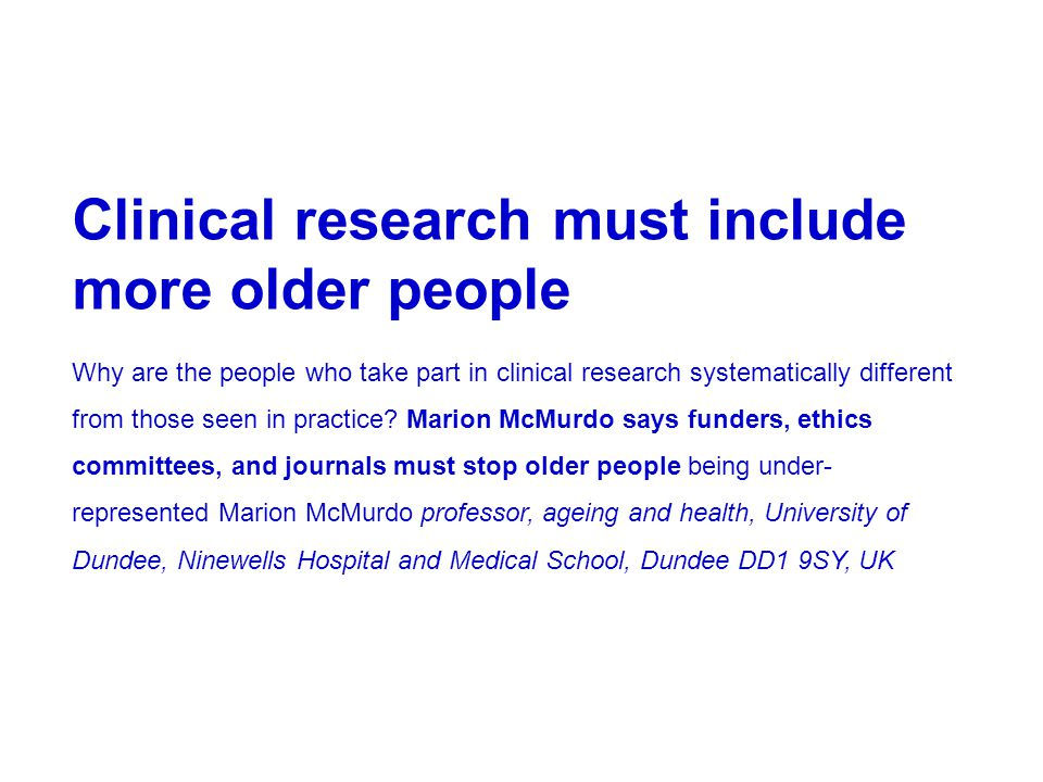 Clinical research must include more older people Why are the people who take part in clinical research systematically different from those seen in practice.