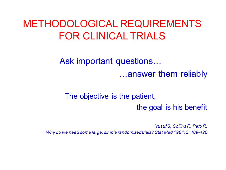 METHODOLOGICAL REQUIREMENTS FOR CLINICAL TRIALS Ask important questions… …answer them reliably The objective is the patient, the goal is his benefit Y