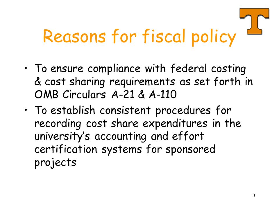3 Reasons for fiscal policy To ensure compliance with federal costing & cost sharing requirements as set forth in OMB Circulars A-21 & A-110 To establ