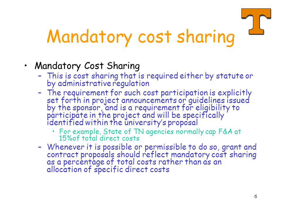 6 Mandatory cost sharing Mandatory Cost Sharing –This is cost sharing that is required either by statute or by administrative regulation –The requirement for such cost participation is explicitly set forth in project announcements or guidelines issued by the sponsor, and is a requirement for eligibility to participate in the project and will be specifically identified within the university's proposal For example, State of TN agencies normally cap F&A at 15%of total direct costs –Whenever it is possible or permissible to do so, grant and contract proposals should reflect mandatory cost sharing as a percentage of total costs rather than as an allocation of specific direct costs