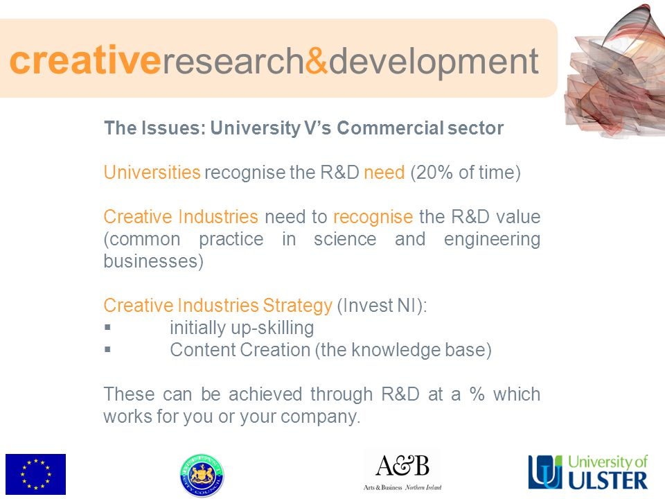 The Issues: University V's Commercial sector Universities recognise the R&D need (20% of time) Creative Industries need to recognise the R&D value (common practice in science and engineering businesses) Creative Industries Strategy (Invest NI):  initially up-skilling  Content Creation (the knowledge base) These can be achieved through R&D at a % which works for you or your company.