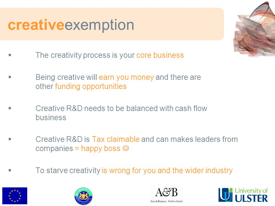 creativeexemption  The creativity process is your core business  Being creative will earn you money and there are other funding opportunities  Creative R&D needs to be balanced with cash flow business  Creative R&D is Tax claimable and can makes leaders from companies = happy boss  To starve creativity is wrong for you and the wider industry