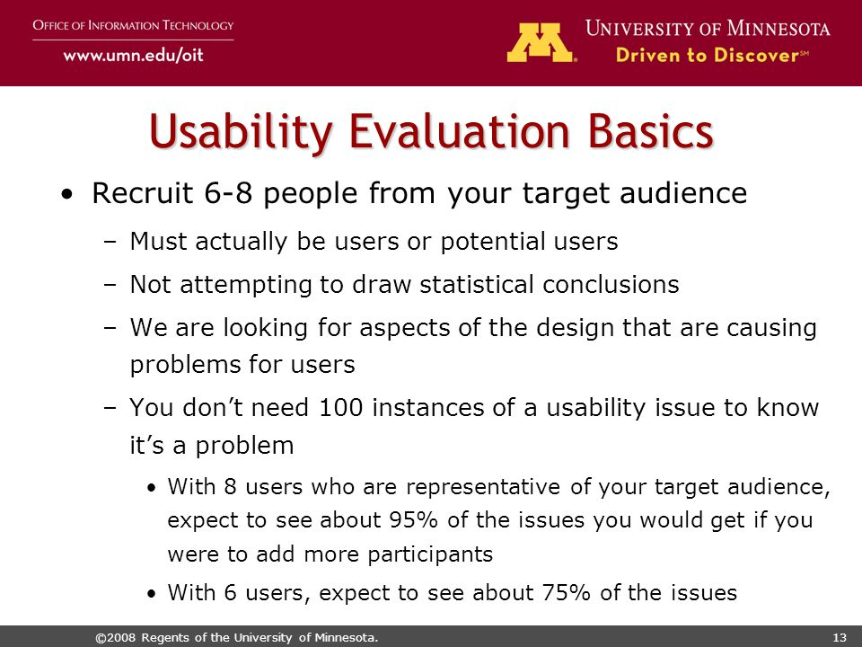 ©2008 Regents of the University of Minnesota.13 Usability Evaluation Basics Recruit 6-8 people from your target audience –Must actually be users or potential users –Not attempting to draw statistical conclusions –We are looking for aspects of the design that are causing problems for users –You don't need 100 instances of a usability issue to know it's a problem With 8 users who are representative of your target audience, expect to see about 95% of the issues you would get if you were to add more participants With 6 users, expect to see about 75% of the issues