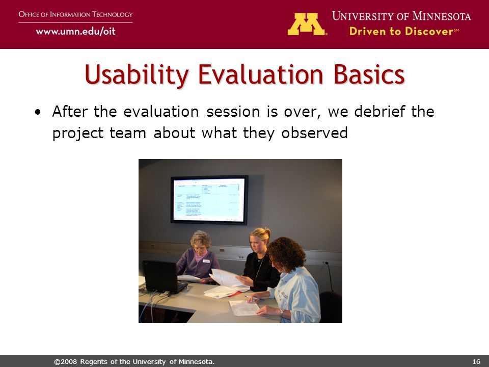 ©2008 Regents of the University of Minnesota.16 Usability Evaluation Basics After the evaluation session is over, we debrief the project team about what they observed