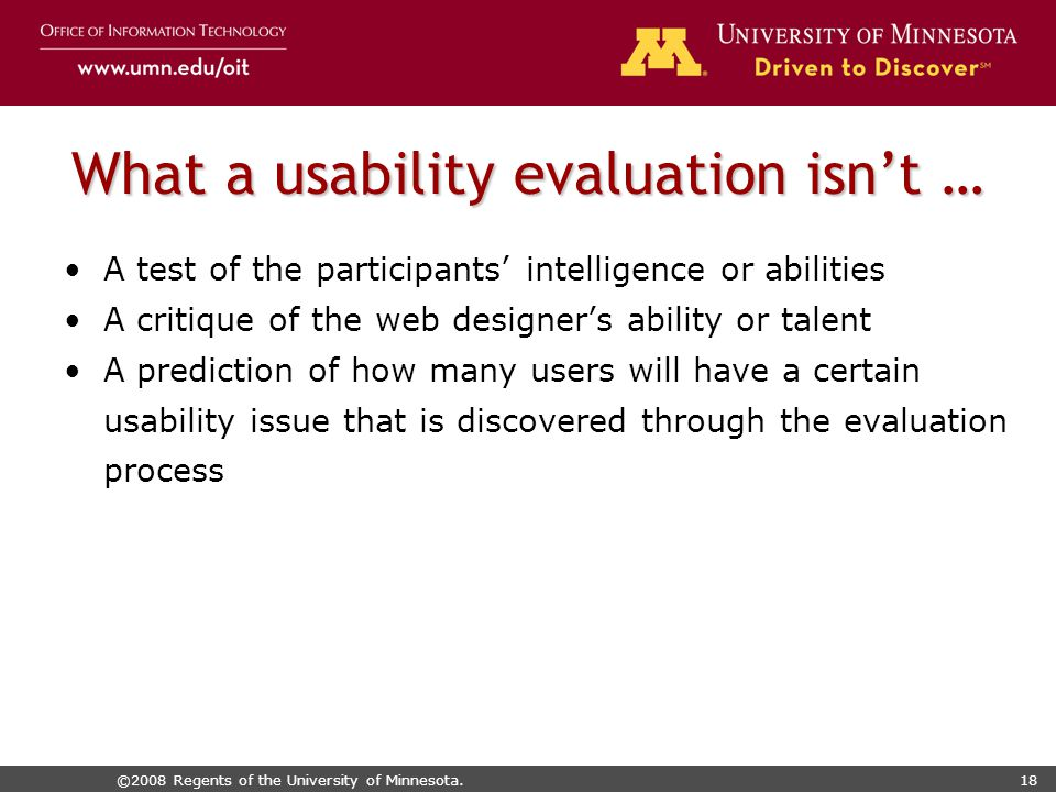 ©2008 Regents of the University of Minnesota.18 What a usability evaluation isn't … A test of the participants' intelligence or abilities A critique of the web designer's ability or talent A prediction of how many users will have a certain usability issue that is discovered through the evaluation process