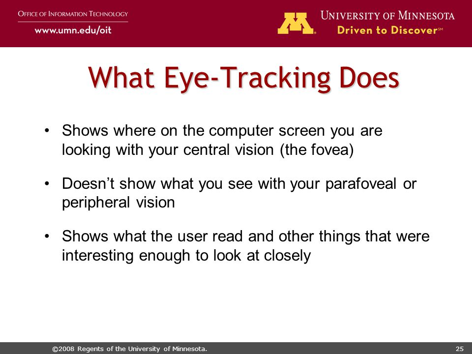 ©2008 Regents of the University of Minnesota.25 What Eye-Tracking Does Shows where on the computer screen you are looking with your central vision (the fovea) Doesn't show what you see with your parafoveal or peripheral vision Shows what the user read and other things that were interesting enough to look at closely