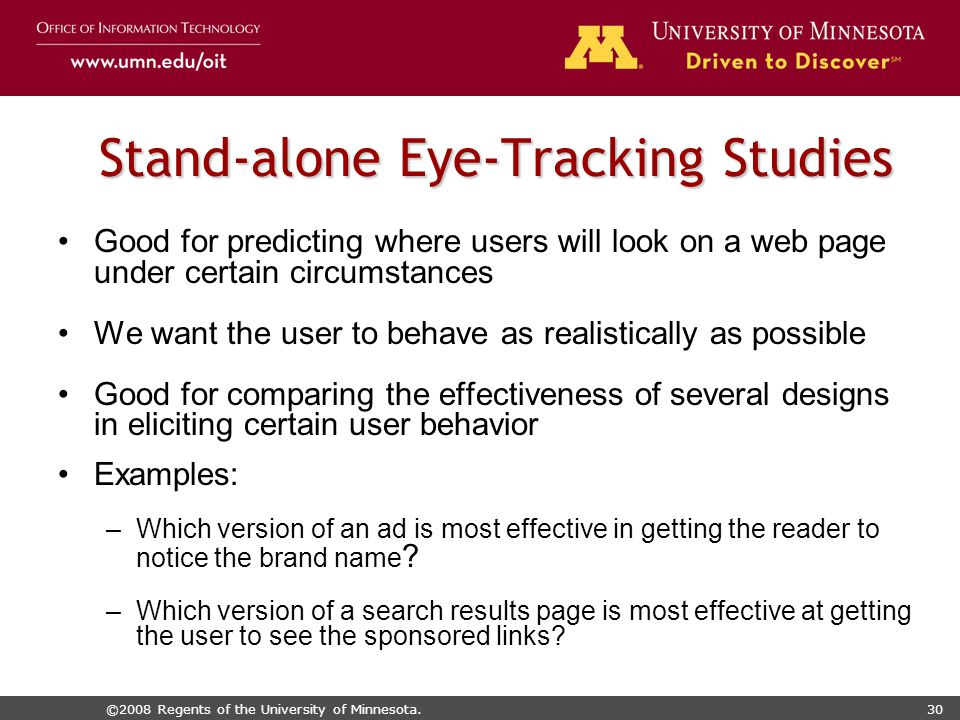 ©2008 Regents of the University of Minnesota.30 Stand-alone Eye-Tracking Studies Good for predicting where users will look on a web page under certain circumstances We want the user to behave as realistically as possible Good for comparing the effectiveness of several designs in eliciting certain user behavior Examples: –Which version of an ad is most effective in getting the reader to notice the brand name .