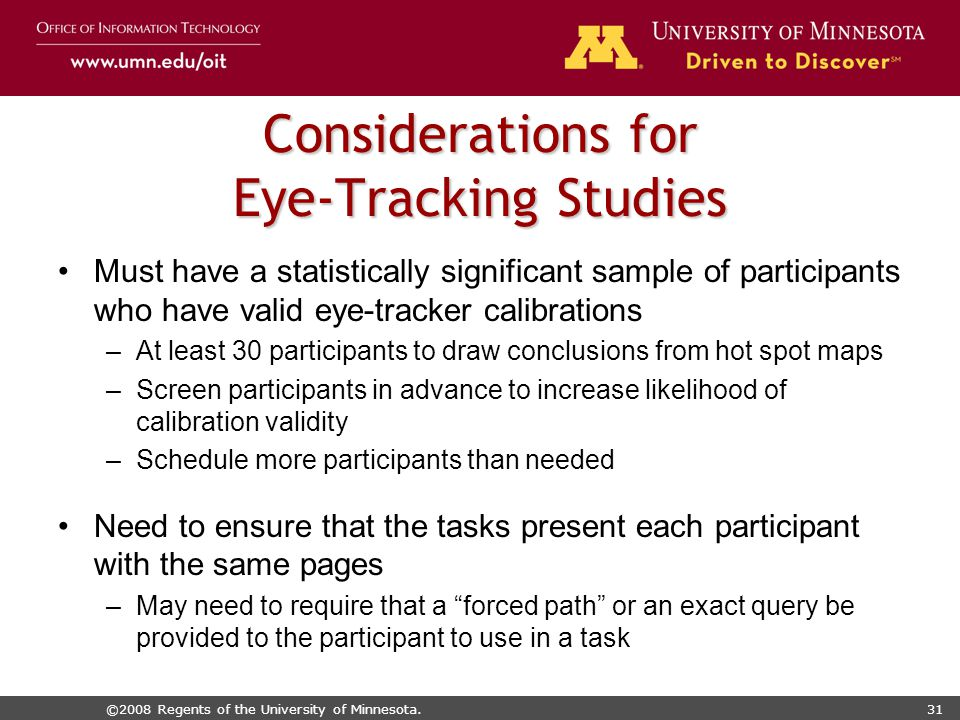 ©2008 Regents of the University of Minnesota.31 Considerations for Eye-Tracking Studies Must have a statistically significant sample of participants who have valid eye-tracker calibrations –At least 30 participants to draw conclusions from hot spot maps –Screen participants in advance to increase likelihood of calibration validity –Schedule more participants than needed Need to ensure that the tasks present each participant with the same pages –May need to require that a forced path or an exact query be provided to the participant to use in a task