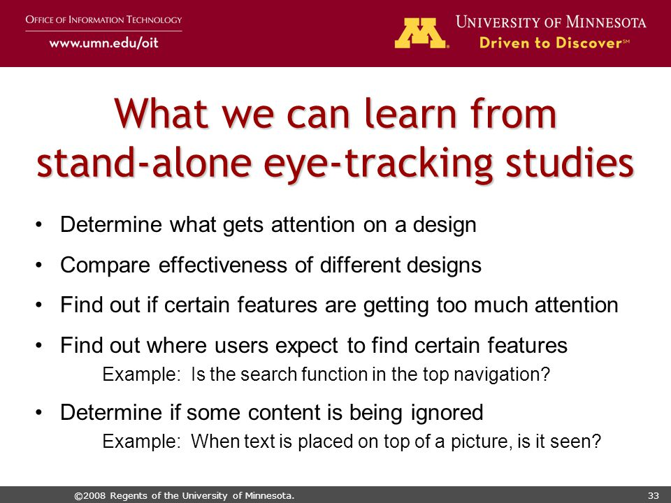 ©2008 Regents of the University of Minnesota.33 What we can learn from stand-alone eye-tracking studies Determine what gets attention on a design Compare effectiveness of different designs Find out if certain features are getting too much attention Find out where users expect to find certain features Example: Is the search function in the top navigation.