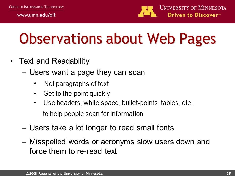 ©2008 Regents of the University of Minnesota.35 Observations about Web Pages Text and Readability –Users want a page they can scan Not paragraphs of text Get to the point quickly Use headers, white space, bullet-points, tables, etc.