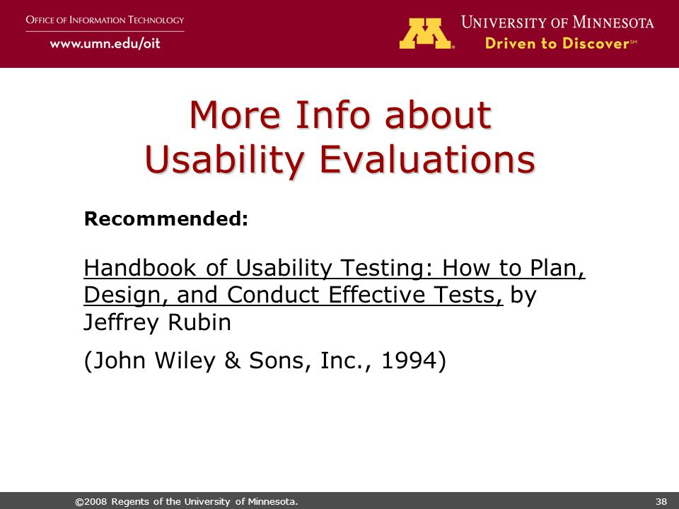 ©2008 Regents of the University of Minnesota.38 More Info about Usability Evaluations Recommended: Handbook of Usability Testing: How to Plan, Design, and Conduct Effective Tests, by Jeffrey Rubin (John Wiley & Sons, Inc., 1994)