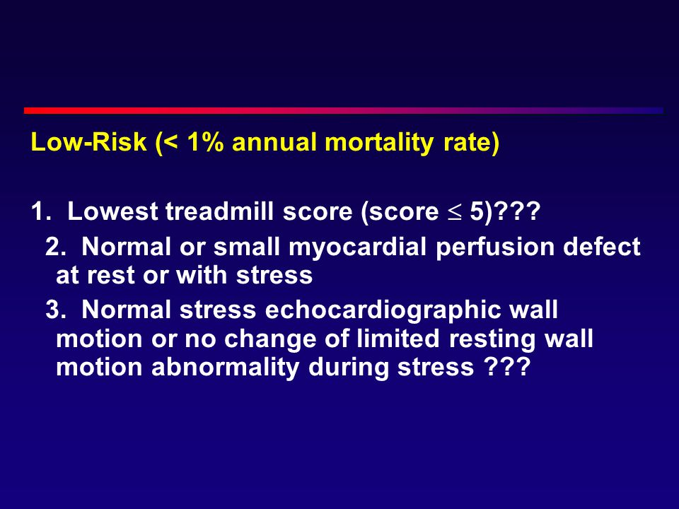 Low-Risk (< 1% annual mortality rate) 1. Lowest treadmill score (score  5)??? 2. Normal or small myocardial perfusion defect at rest or with stress 3