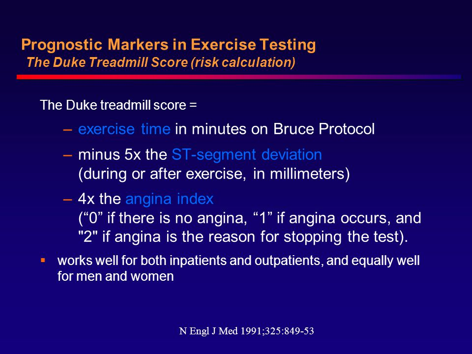 Prognostic Markers in Exercise Testing The Duke Treadmill Score (risk calculation) The Duke treadmill score = –exercise time in minutes on Bruce Protocol –minus 5x the ST-segment deviation (during or after exercise, in millimeters) –4x the angina index ( 0 if there is no angina, 1 if angina occurs, and 2 if angina is the reason for stopping the test).