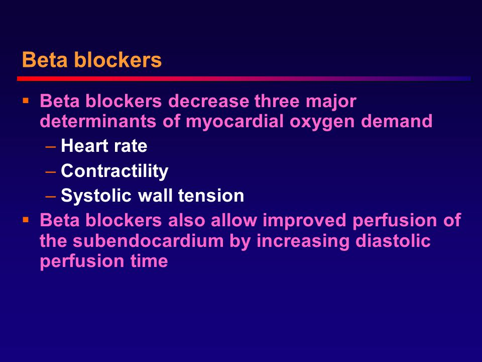 Beta blockers  Beta blockers decrease three major determinants of myocardial oxygen demand –Heart rate –Contractility –Systolic wall tension  Beta blockers also allow improved perfusion of the subendocardium by increasing diastolic perfusion time