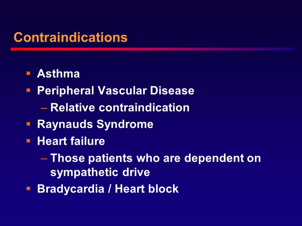 Contraindications  Asthma  Peripheral Vascular Disease –Relative contraindication  Raynauds Syndrome  Heart failure –Those patients who are dependent on sympathetic drive  Bradycardia / Heart block