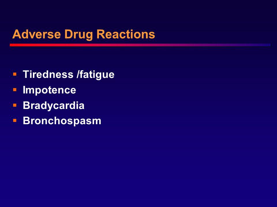 Adverse Drug Reactions  Tiredness /fatigue  Impotence  Bradycardia  Bronchospasm