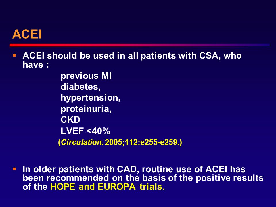 ACEI  ACEI should be used in all patients with CSA, who have : previous MI diabetes, hypertension, proteinuria, CKD LVEF <40% (Circulation.
