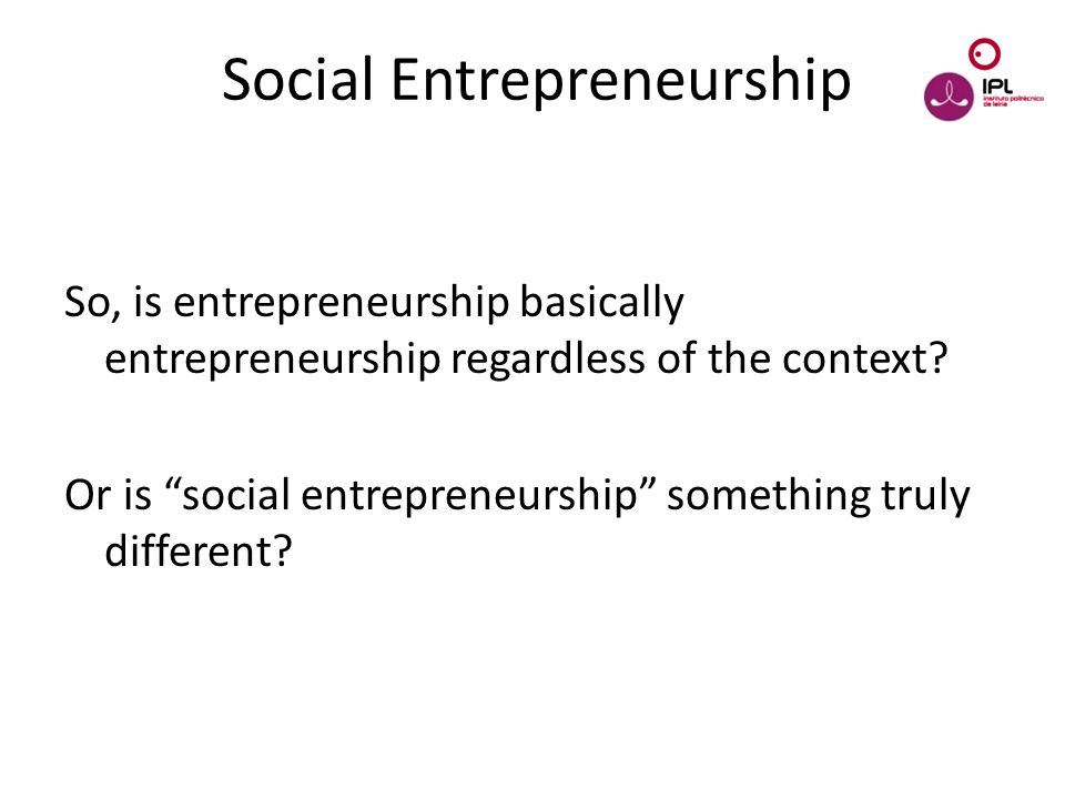 Dream > Believe > Pursue Social Entrepreneurship So, is entrepreneurship basically entrepreneurship regardless of the context.