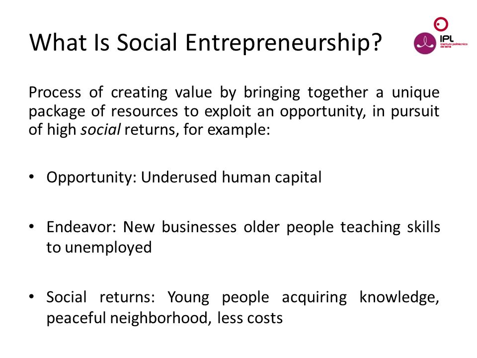 Dream > Believe > Pursue What Is Social Entrepreneurship? Process of creating value by bringing together a unique package of resources to exploit an o