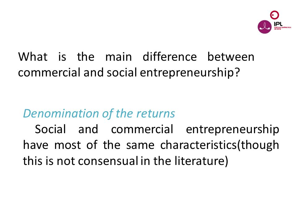 Dream > Believe > Pursue What is the main difference between commercial and social entrepreneurship? Denomination of the returns Social and commercial