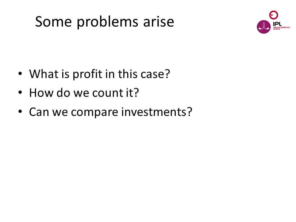 Dream > Believe > Pursue Some problems arise What is profit in this case? How do we count it? Can we compare investments?