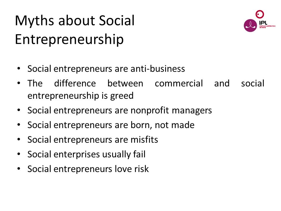 Dream > Believe > Pursue Myths about Social Entrepreneurship Social entrepreneurs are anti-business The difference between commercial and social entre