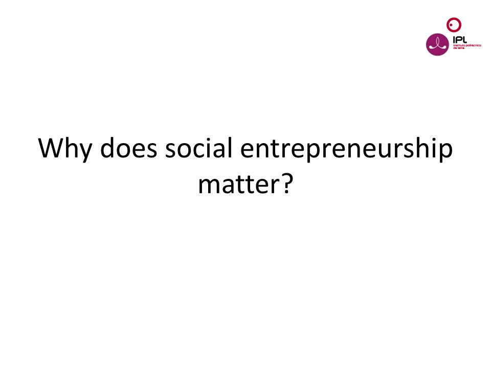 Dream > Believe > Pursue Why does social entrepreneurship matter?