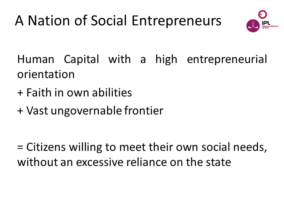 Dream > Believe > Pursue A Nation of Social Entrepreneurs Human Capital with a high entrepreneurial orientation + Faith in own abilities + Vast ungovernable frontier = Citizens willing to meet their own social needs, without an excessive reliance on the state