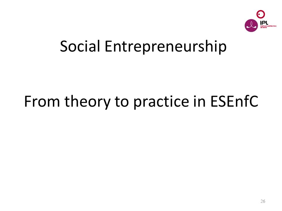 Dream > Believe > Pursue Social Entrepreneurship From theory to practice in ESEnfC 26