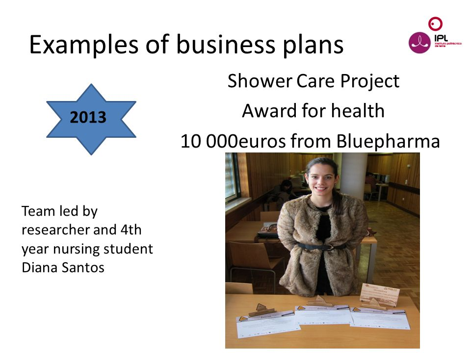 Dream > Believe > Pursue Shower Care Project Award for health 10 000euros from Bluepharma Examples of business plans 2013 Team led by researcher and 4th year nursing student Diana Santos
