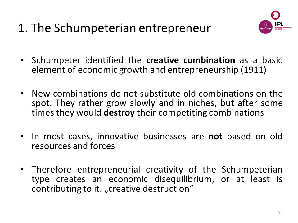 Dream > Believe > Pursue 5 1. The Schumpeterian entrepreneur Schumpeter identified the creative combination as a basic element of economic growth and