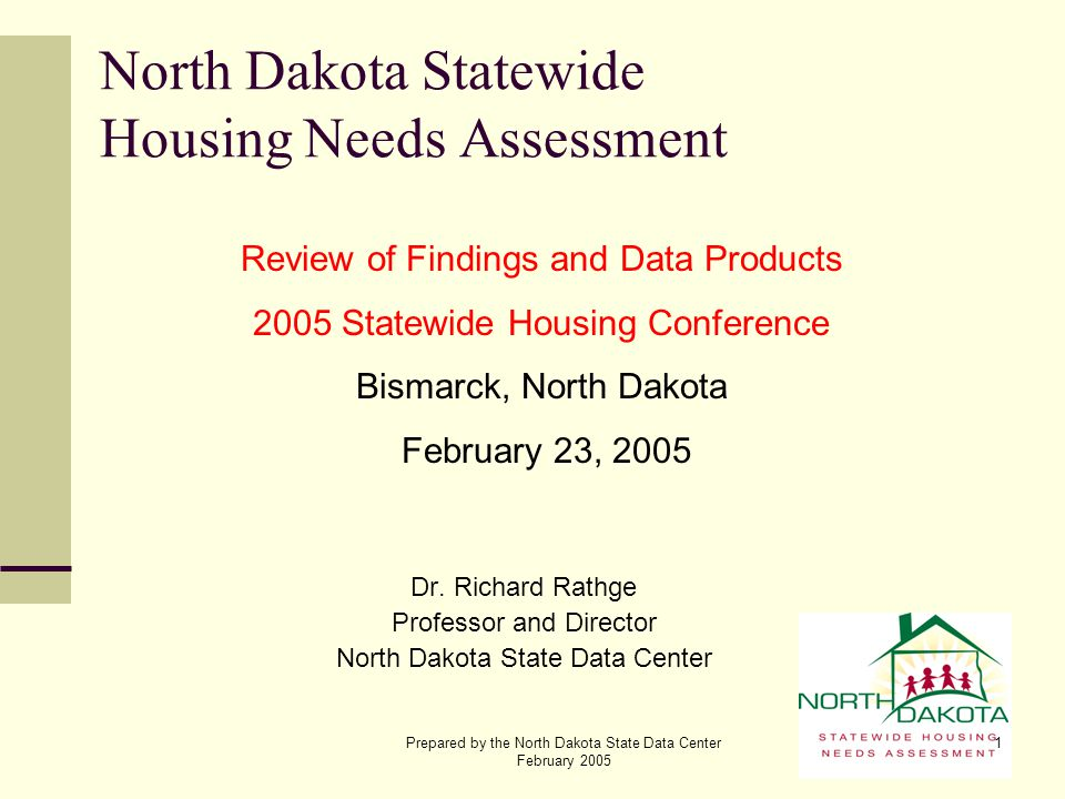 Prepared by the North Dakota State Data Center February 2005 1 North Dakota Statewide Housing Needs Assessment Dr. Richard Rathge Professor and Direct