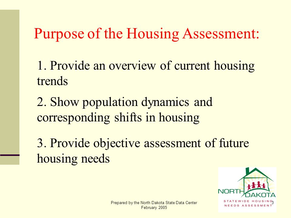 Prepared by the North Dakota State Data Center February 2005 3 Purpose of the Housing Assessment: 1. Provide an overview of current housing trends 2.