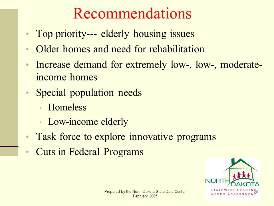 Prepared by the North Dakota State Data Center February 2005 58 Recommendations Top priority--- elderly housing issues Older homes and need for rehabi