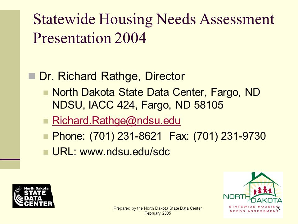 Prepared by the North Dakota State Data Center February 2005 78 Statewide Housing Needs Assessment Presentation 2004 Dr. Richard Rathge, Director Nort