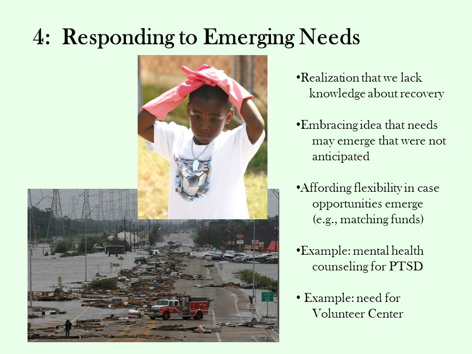 4: Responding to Emerging Needs Realization that we lack knowledge about recovery Embracing idea that needs may emerge that were not anticipated Affording flexibility in case opportunities emerge (e.g., matching funds) Example: mental health counseling for PTSD Example: need for Volunteer Center