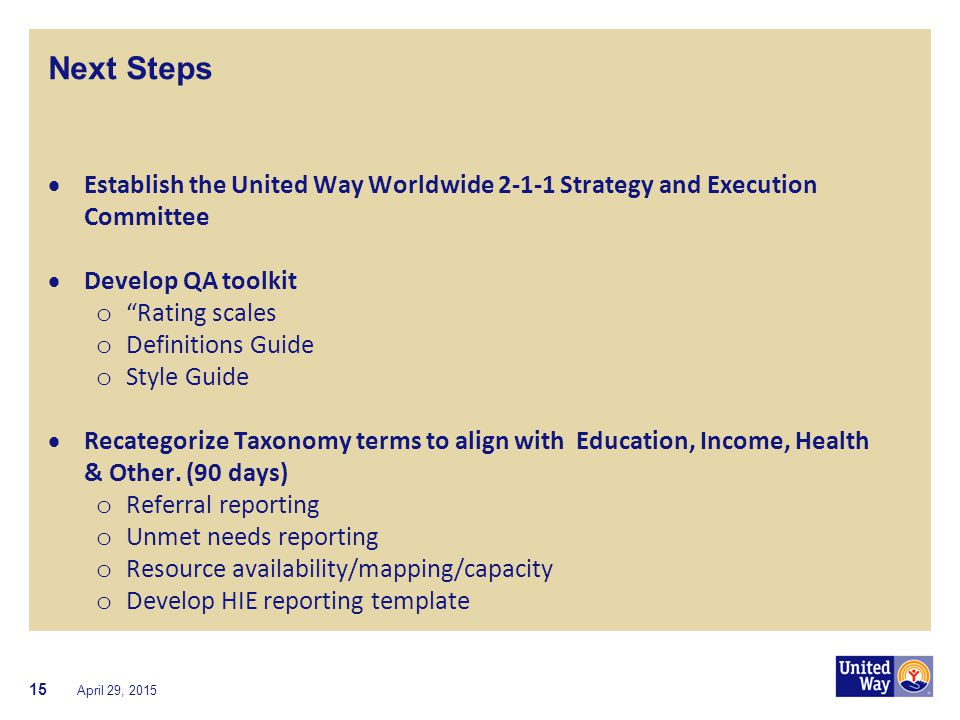 "Next Steps  Establish the United Way Worldwide 2-1-1 Strategy and Execution Committee  Develop QA toolkit o ""Rating scales o Definitions Guide o Sty"