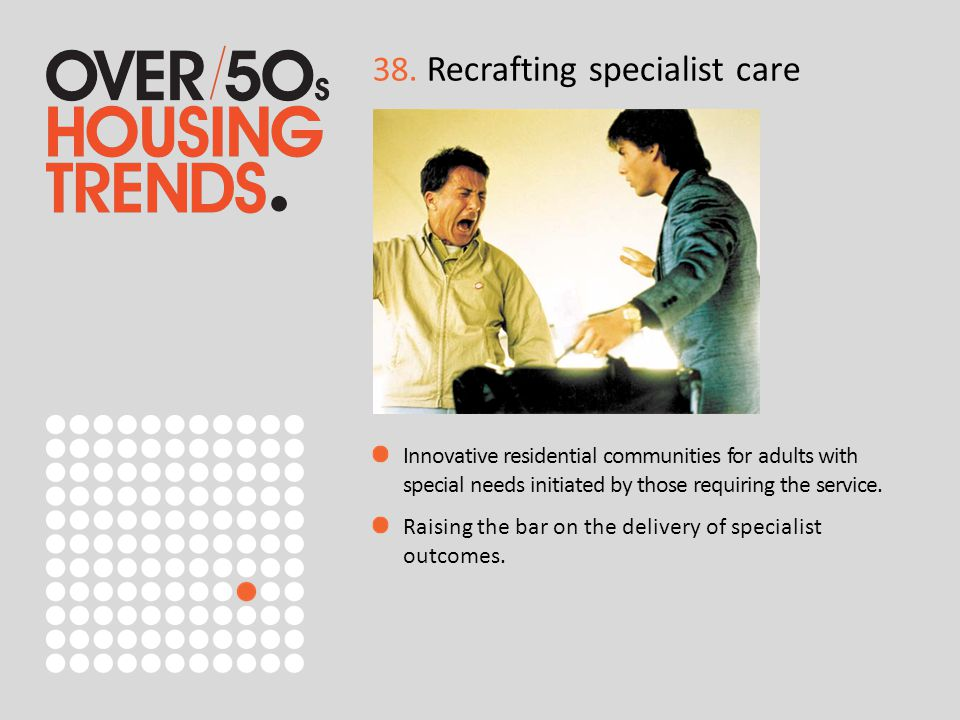 38. Recrafting specialist care Innovative residential communities for adults with special needs initiated by those requiring the service. Raising the