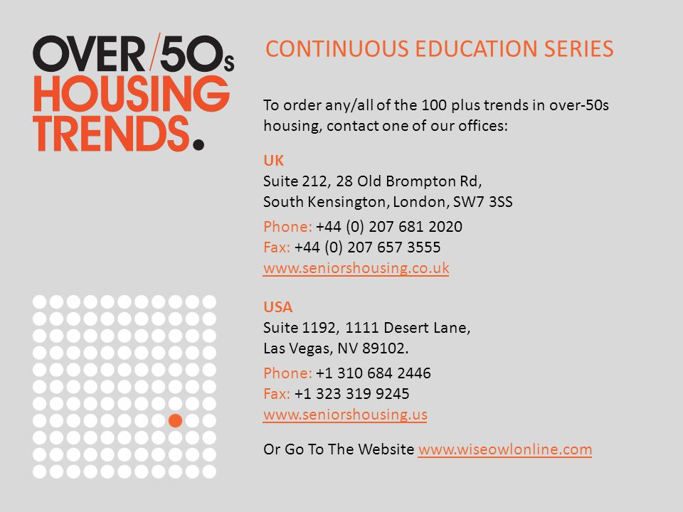 To order any/all of the 100 plus trends in over-50s housing, contact one of our offices: UK Suite 212, 28 Old Brompton Rd, South Kensington, London, SW7 3SS Phone: +44 (0) 207 681 2020 Fax: +44 (0) 207 657 3555 www.seniorshousing.co.uk www.seniorshousing.co.uk USA Suite 1192, 1111 Desert Lane, Las Vegas, NV 89102.